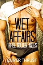 Wet Affairs Vol. One ebook by Oliver Thrust
