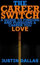 The Career Switch: A Guide to Finding and Pursuing a Career You Love ebook by Justin Dallas