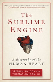 The Sublime Engine: A Biography of the Human Heart - A Biography of the Human Heart ebook by Stephen Amidon,Thomas Amidon