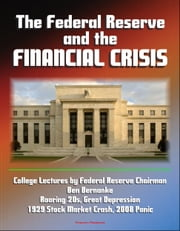 The Federal Reserve and the Financial Crisis: College Lectures by Federal Reserve Chairman Ben Bernanke - Roaring 20s, Great Depression, 1929 Stock Market Crash, 2008 Panic ebook by Progressive Management