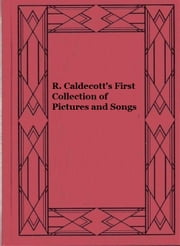 R. Caldecott's First Collection of Pictures and Songs ebook by Randolph Caldecott