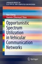 Opportunistic Spectrum Utilization in Vehicular Communication Networks ebook by Nan Cheng, Xuemin (Sherman) Shen