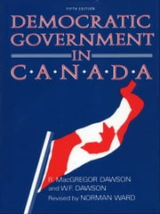 Democratic Government in Canada, 5th Ed ebook by R. MacGregor Dawson,W.F. Dawson,Norman Ward