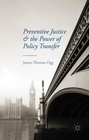 Preventive Justice and the Power of Policy Transfer ebook by James Thomas Ogg