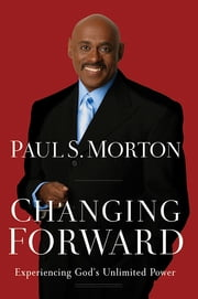 Changing Forward - Experiencing God's Unlimited Power ebook by Paul S. Morton