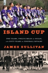 Island Cup - Two Teams, Twelve Miles of Ocean, and Fifty Years of Football Rivalry ebook by James Sullivan
