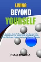 Living Beyond Yourself: A Qualitative Guide To Discovering Your Spiritual Gifts, Living Your Best Life, Setting Goals, Achieve Your Goals, Living Your Dream, Finding Your Purpose, Passion & Mission ebook by Moses Omojola