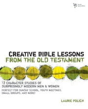 Creative Bible Lessons from the Old Testament - 12 Character Studies of Surprisingly Modern Men and Women ebook by Laurie Polich