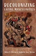 Decolonizing Latinx Masculinities ebook by Arturo J. Aldama, Frederick Luis Aldama