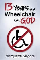 13 Years in a Wheelchair...but God ebook by Marquetta Killgore