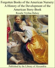 Forgotten Books of the American Nursery: A History of the Development of the American Story-Book ebook by Rosalie Vrylina Halsey