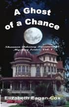 Ghost of a Chance: Vol. 1 Shannon Delaney Paranormal Mystery Series ebook by Elizabeth Eagan-Cox