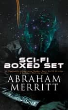 SCI-FI Boxed Set: 18 Fantastic Adventures Books, Lost World Stories & Science Fiction Novels - The Moon Pool, The Metal Monster, The Ship of Ishtar, The Face in the Abyss, Dwellers in the Mirage, Through the Dragon Glass, The Pool of the Stone God, The People of the Pit, The Fox Woman… ebook by Abraham Merritt