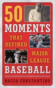 50 Moments That Defined Major League Baseball ebook by Rocco Constantino