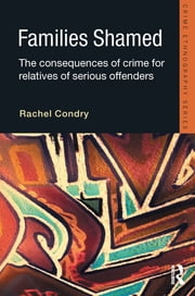 Families Shamed - The Consequences of Crime for Relatives of Serious Offenders ebook by Rachel Condry