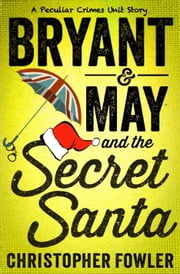Bryant & May and the Secret Santa - A Peculiar Crimes Unit Story ebook by Christopher Fowler