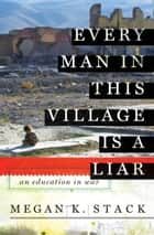 Every Man in This Village is a Liar - An Education in War ebook by Megan K. Stack