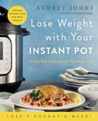 Lose Weight with Your Instant Pot - 60 Easy One-Pot Recipes for Fast Weight Loss ebook by Audrey Johns