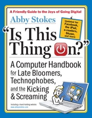 Is This Thing On?, revised edition - A Computer Handbook for Late Bloomers, Technophobes, and the Kicking & Screaming ebook by Abby Stokes