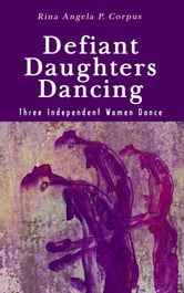 Defiant Daughters Dancing - Three Independent Women Dance ebook by Rina Angela P. Corpus