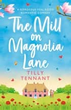 The Mill on Magnolia Lane - A gorgeous feel good romantic comedy ekitaplar by Tilly Tennant