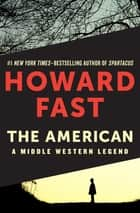 The American - A Middle Western Legend eBook by Howard Fast