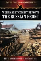 Wehrmacht Combat Reports - The Russian Front ebook by Bob Carruthers