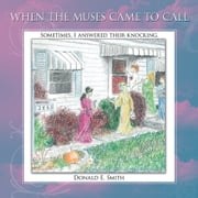 WHEN THE MUSES CAME TO CALL - Sometimes, I answered their knocking. ebook by Donald E. Smith