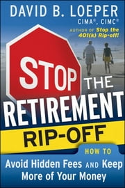 Stop the Retirement Rip-off - How to Avoid Hidden Fees and Keep More of Your Money ebook by David B. Loeper