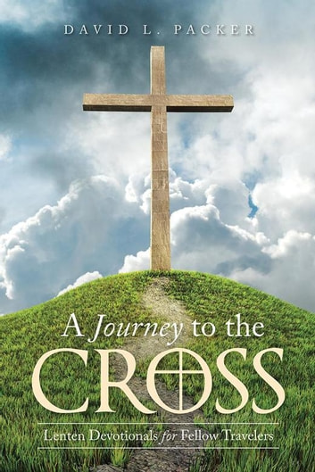 A Journey to the Cross - Lenten Devotionals for Fellow Travelers ebook by David Packer