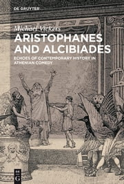Aristophanes and Alcibiades - Echoes of Contemporary History in Athenian Comedy ebook by Michael Vickers