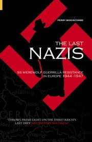 The Last Nazis - SS Werewolf Guerrilla Resistance in Europe 1944-1947 ebook by Perry Biddiscombe