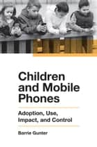 Children and Mobile Phones - Adoption, Use, Impact, and Control ebook by Barrie Gunter