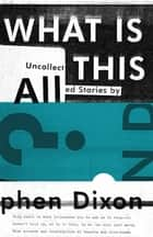 What Is All This?: Uncollected Stories ebook by Stephen Dixon