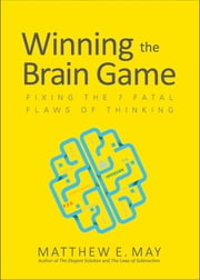 Winning the Brain Game: Fixing the 7 Fatal Flaws of Thinking ebook by Matthew E. May