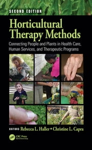 Horticultural Therapy Methods - Connecting People and Plants in Health Care, Human Services, and Therapeutic Programs, Second Edition ebook by Rebecca L. Haller, Christine L. Capra