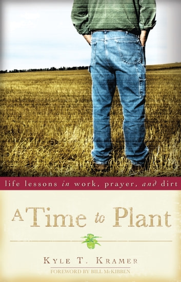 A Time to Plant - Life Lessons in Work, Prayer, and Dirt ebook by Kyle T. Kramer