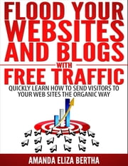 Flood Your Websites and Blogs with Free Traffic: Quickly Learn How to Send Visitors to Your Web Sites the Organic Way ebook by Amanda Eliza Bertha