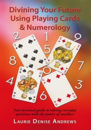 Divining Your Future Using Playing Cards & Numerology - Your personal guide to solving everyday questions with the power of numbers ebook by Laurie Denise Andrews