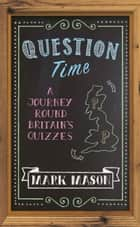 Question Time - A Journey Round Britains Quizzes ebook by Mark Mason