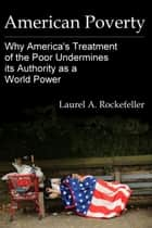American Poverty: Why America's Treatment of the Poor Undermines its Authority as a World Power eBook par Laurel A. Rockefeller