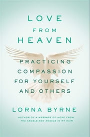 Love From Heaven - Practicing Compassion for Yourself and Others ebook by Lorna Byrne