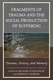 Fragments of Trauma and the Social Production of Suffering - Trauma, History, and Memory ebook by Michael O'Loughlin,Marilyn Charles,Judy Atkinson,Claude Barbre,Marilyn Charles,Avigail Gordon,Marie C. Hansen,Richard T. Johnson,Ingo Lambrecht,Karen L. Lombardi,Barbara Ann McLeod,Jeff Moore,Cate Osborn,Michael O'Loughlin,Trisha Ready,Michael B. Salzman,Cora Smith,Annie Stopford,Christine Thornton,Kirkland C. Vaughans,Janice A. Walters