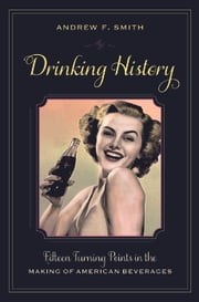 Drinking History - Fifteen Turning Points in the Making of American Beverages ebook by Andrew F. Smith