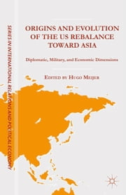 Origins and Evolution of the US Rebalance toward Asia - Diplomatic, Military, and Economic Dimensions ebook by