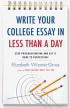 Write Your College Essay in Less Than a Day - Stop Procrastinating and Get It Done to Perfection! ebook by Elizabeth Wissner-Gross