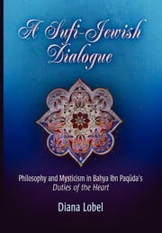 "A Sufi-Jewish Dialogue - Philosophy and Mysticism in Bahya ibn Paquda's ""Duties of the Heart"" ebook by Diana Lobel"