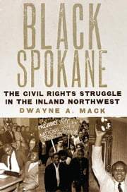 Black Spokane - The Civil Rights Struggle in the Inland Northwest ebook by Dwayne A. Mack