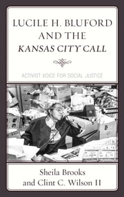 Lucile H. Bluford and the Kansas City Call - Activist Voice for Social Justice ebook by Sheila Brooks, Clint C. Wilson II