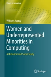 Women and Underrepresented Minorities in Computing - A Historical and Social Study ebook by William Aspray